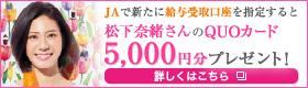 JAで新たに給与受取口座を指定すると松下奈緒さんのQUOカード5,000円分プレゼント!